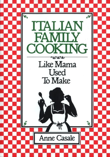 Italian Family Cooking - Like Mamma Used to Make: A Cookbook ebook by Anne Casale