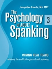 The Psychology of Adult Spanking, Vol. 3, Crying Real Tears - Achieving The Unofficial Orgasm of Adult Spanking ebook by Jacqueline Omerta, MA, MFT