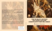 The World's Sixteen Crucified Saviors: Christianity before Christ ebook by Kersey Graves