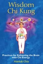 Wisdom Chi Kung - Practices for Enlivening the Brain with Chi Energy ebook by Mantak Chia