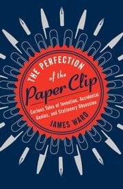 The Perfection of the Paper Clip - Curious Tales of Invention, Accidental Genius, and Stationery Obsession ebook by James Ward