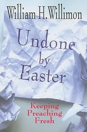 Undone by Easter - Keeping Preaching Fresh ebook by William H. Willimon