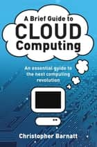 A Brief Guide to Cloud Computing ebook by Christopher Barnatt