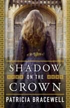 Shadow on the Crown (The Emma of Normandy, Book 1) ebook by Patricia Bracewell