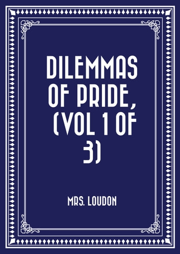 Dilemmas of Pride, (Vol 1 of 3) ebook by Mrs. Loudon