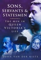 Sons, Servants and Statesmen ebook by John van der Kiste