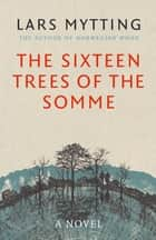 The Sixteen Trees of the Somme ebook by Lars Mytting, Paul Russell Garrett