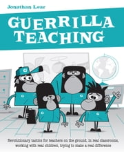 Guerrilla Teaching - Revolutionary tacti for teachers on the ground, in real classrooms, working with real children, trying to make a real difference ebook by Jonathan Lear