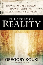 The Story of Reality - How the World Began, How It Ends, and Everything Important that Happens in Between ebook by Gregory Koukl