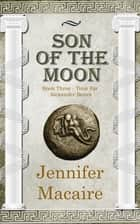 Son of the Moon - The Time for Alexander Series Book 3 ebook by Jennifer Macaire
