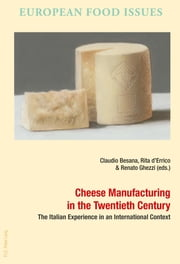 Cheese Manufacturing in the Twentieth Century - The Italian Experience in an International Context ebook by Claudio Besana, Renato Ghezzi, Rita Maria Michela d'Errico