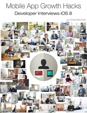 Mobile App Growth Hacks: Developer Interviews iOS 8 ebook by Chris Flammer