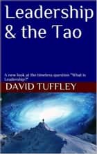 "Leadership & the Tao A new look at the timeless question ""What is Leadership?"" ebook by David Tuffley"