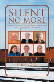 SILENT NO MORE - Personal Narratives of German Women who survived WWII Expulsion and Deportation ebook by Erika Vora