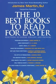 The 10 Best Books to Read for Easter: Selections to Inspire, Educate, & Provoke - Excerpts from new and classic titles by bestselling authors in the field, with an Introduction by James Martin, SJ. ebook by James Martin,C. S. Lewis,N. T. Wright,Desmond Tutu,Mpho Tutu,Catherine Wolff,Ann Patchett,Candida Moss,John Dominic Crossan,Father Jonathan Morris,Thomas H. Groome