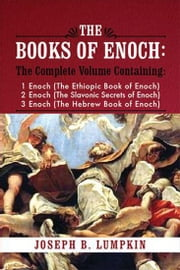 The Books of Enoch: A Complete Volume Containing 1 Enoch (The Ethiopic Book of Enoch), 2 Enoch (The Slavonic Secrets of Enoch), 3 Enoch (The Hebrew Book of Enoch) ebook by Joseph Lumpkin