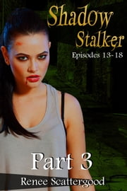 Shadow Stalker Part 3 (Episodes 13 - 18) - Shadow Stalker, #3 ebook by Renee Scattergood