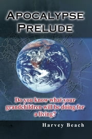 Apocalypse Prelude - Do You Know What Your Grandchildren Will Be Doing for a Living? ebook by Harvey Beach