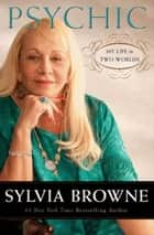 Psychic - My Life in Two Worlds ebook by Sylvia Browne