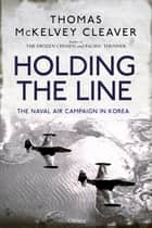 Holding the Line - The Naval Air Campaign In Korea eBook by Thomas McKelvey Cleaver