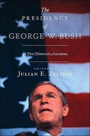The Presidency of George W. Bush - A First Historical Assessment ebook by Julian E. Zelizer
