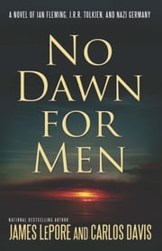 No Dawn for Men - A Novel of Ian Fleming, J.R.R. Tolkien, and Nazi Germany ebook by James LePore,Carlos Davis