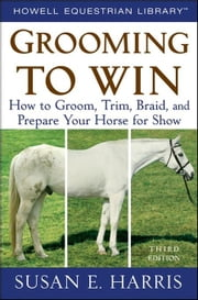 Grooming to Win: How to Groom, Trim, Braid, and Prepare Your Horse for Show ebook by Harris, Susan E.