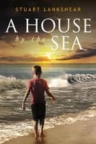A House By the Sea ebook by Stuart Lankshear