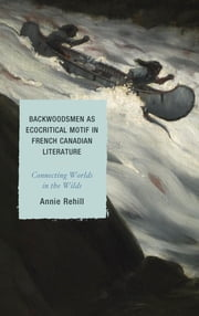 Backwoodsmen as Ecocritical Motif in French Canadian Literature - Connecting Worlds in the Wilds ebook by Anne Rehill