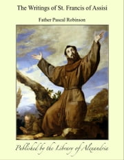 The Writings of St. Francis of Assisi ebook by Father Pascal Robinson