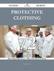 Protective clothing 72 Success Secrets - 72 Most Asked Questions On Protective clothing - What You Need To Know ebook by Diana Pacheco