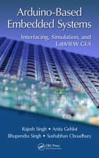 Arduino-Based Embedded Systems - Interfacing, Simulation, and LabVIEW GUI ebook by Rajesh Singh, Anita Gehlot, Bhupendra Singh,...