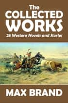 The Collected Works of Max Brand - 28 Western Novels and Stories in One Volume ebook by