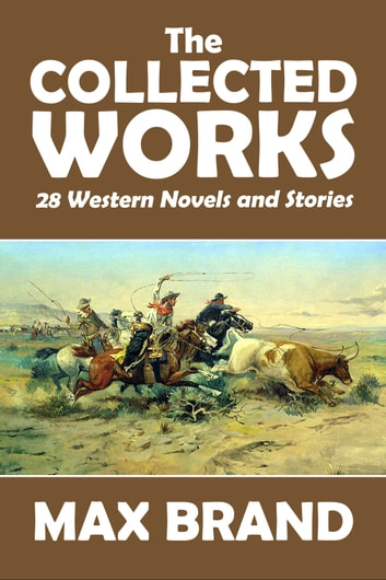 The Collected Works of Max Brand - 28 Western Novels and Stories in One Volume ebook by Max Brand
