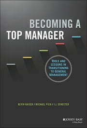 Becoming A Top Manager - Tools and Lessons in Transitioning to General Management ebook by Kevin Kaiser,Michael Pich,I. J. Schecter