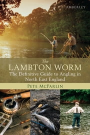 The Lambton Worm - The definitive Guide to Angling in North England ebook by Pete McParlin