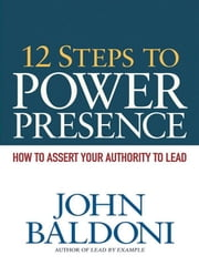 12 Steps to Power Presence - How to Assert Your Authority to Lead ebook by John BALDONI