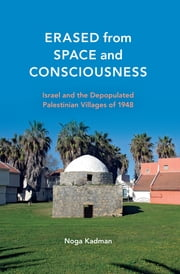 Erased from Space and Consciousness - Israel and the Depopulated Palestinian Villages of 1948 ebook by Noga Kadman,Oren Yiftachel