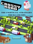 Crossy Road the Unofficial Strategies Tricks and Tips ebook by Chaladar