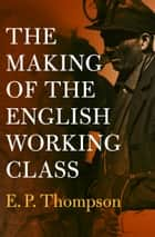 The Making of the English Working Class ebook by E. P. Thompson