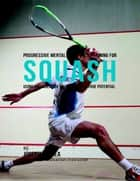 Progressive Mental Toughness Training for Squash : Using Visualization to Unlock Your True Potential ebook by Joseph Correa