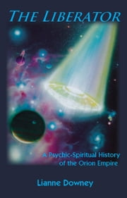 The Liberator - A Psychic-Spiritual History of the Orion Empire ebook by Lianne Downey