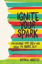 Ignite Your Spark - Discovering Who You Are from the Inside Out ebook by Patricia Wooster