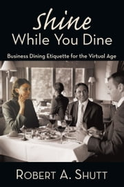 "Shine While You Dine - ""Business Dining Etiquette for the Virtual Age"" ebook by Robert A. Shutt"