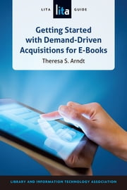 Getting Started with Demand-Driven Acquisitions for E-Books - A LITA Guide ebook by S. Arndt