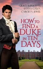 How to Find a Duke in Ten Days ebook by Grace Burrowes, Shana Galen, Carolyn Jewel