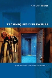Techniques of Pleasure - BDSM and the Circuits of Sexuality ebook by Margot Weiss