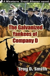 The Galvanized Yankees of Company D ebook by Troy D. Smith