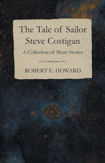 The Tale of Sailor Steve Costigan (A Collection of Short Stories) ebook by Robert E. Howard