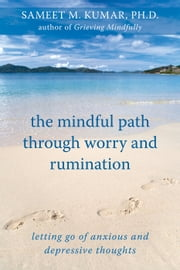 The Mindful Path through Worry and Rumination - Letting Go of Anxious and Depressive Thoughts ebook by Sameet M. Kumar, PhD